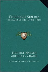 Through Siberia: The Land Of The Future (1914) - Fridtjof Nansen, Arthur G. Chater (Translator)