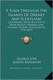 A Tour Through The Islands Of Orkney And Schetland: Containing Hints Relative To Their Ancient Modern And Natural History Collected In 1774 (1879) - George Low, Joseph Anderson (Introduction)