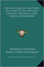 Architecture In Italy From The Sixth To The Eleventh Century; Historical And Critical Researches - Raffaele Cattaneo, Isabel Curtis-Cholmeley (Translator)