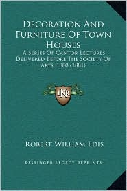 Decoration And Furniture Of Town Houses: A Series Of Cantor Lectures Delivered Before The Society Of Arts, 1880 (1881) - Robert William Edis