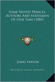 Some Noted Princes, Authors And Statesmen Of Our Time (1885) - James Parton