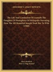 The Life and Confession of Asenath the Daughter of Pentephres of Heliopolis Narrating How the All-Beautiful Joseph Took Her to Wife (1900) - Mary Brodrick