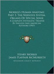 Morris's Human Anatomy, Part 3, the Nervous System, Organs of Special Sense: A Complete Systematic Treatise by English and American Authors (1907) - Henry PH.D. Morris (Editor), James Playfair McMurrich (Editor)