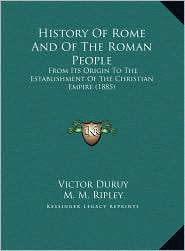 History Of Rome And Of The Roman People: From Its Origin To The Establishment Of The Christian Empire (1885) - Victor Duruy, John Pentland Mahaffy (Editor), M.M. Ripley (Translator)
