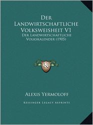 Der Landwirtschaftliche Volksweisheit V1: Der Landwirtschaftliche Volkskalender (1905) - Alexis Yermoloff