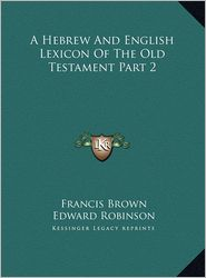 A Hebrew and English Lexicon of the Old Testament Part 2 a Hebrew and English Lexicon of the Old Testament Part 2 - Francis Brown, Edward Robinson (Translator)
