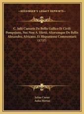 C. Julii Caesaris de Bellis Gallico Et Civili Pompejano, NEC Non A. Hirtii, Aliorumque de Bellis Alexandro, Africano, Et Hispaniensi Commentarii (1737) - Julius Caesar