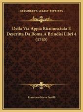 Della Via Appia Riconosciuta E Descritta Da Roma a Brindisi Libri 4 (1745) - Francesco Maria Pratilli