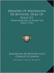 Memoirs Of Maximilian De Bethune, Duke Of Sully V1: Prime Minister To Henry The Great (1756) - Maximilien De Bethune Sully, Charlotte Lennox