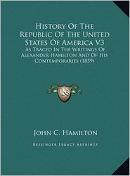 History Of The Republic Of The United States Of America V3: As Traced In The Writings Of Alexander Hamilton And Of His Contemporaries (1859) - John C. Hamilton