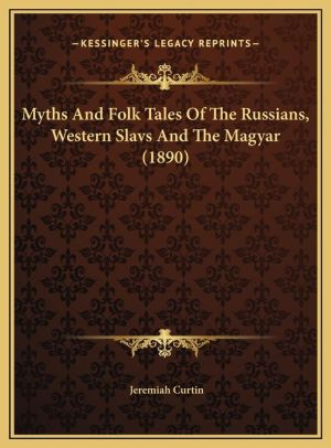 Myths And Folk Tales Of The Russians, Western Slavs And The Magyar (1890)