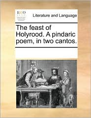 The feast of Holyrood. A pindaric poem, in two cantos. - See Notes Multiple Contributors