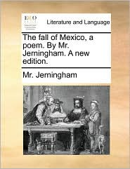 The Fall of Mexico, a Poem. by Mr. Jerningham. a New Edition.