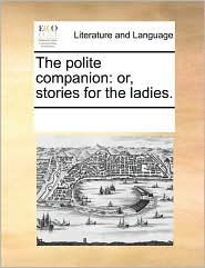 The Polite Companion: Or, Stories for the Ladies.