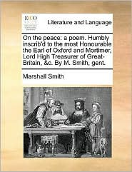 On the peace: a poem. Humbly inscrib'd to the most Honourable the Earl of Oxford and Mortimer, Lord High Treasurer of Great-Britain, & c. By M. Smith, gent. - Marshall Smith