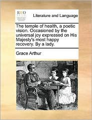 The temple of health, a poetic vision. Occasioned by the universal joy expressed on His Majesty's most happy recovery. By a lady. - Grace Arthur