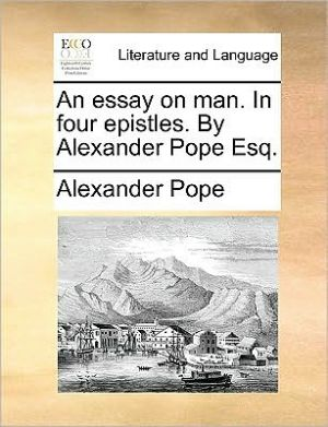 An essay on man. In four epistles. By Alexander Pope Esq. - Alexander Pope