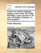 Poems on Various Subjects, Religious and Moral. by Phillis Wheatley, Negro Servant to Mr. John Wheatley, of Boston, in New England - Wheatley, Phillis