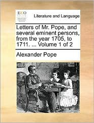 Letters of Mr. Pope, and several eminent persons, from the year 1705, to 1711. ... Volume 1 of 2 - Alexander Pope