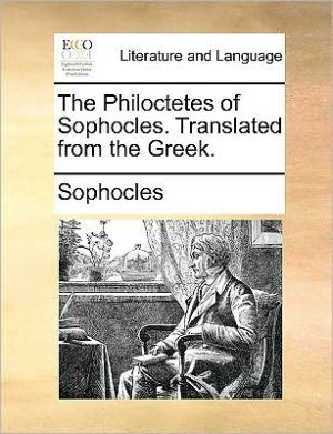 The Philoctetes of Sophocles. Translated from the Greek. - Sophocles