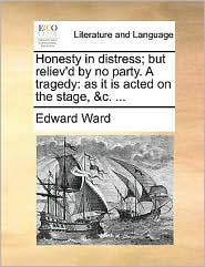 Honesty in distress; but reliev'd by no party. A tragedy: as it is acted on the stage, &c. ... - Edward Ward