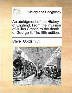 An abridgment of the History of England. From the invasion of Julius C sar, to the death of George II. The fifth edition.