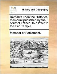 Remarks upon the Historical memorial published by the court of France. In a letter to the Earl Temple. - Member of Parliament.