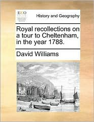 Royal recollections on a tour to Cheltenham, in the year 1788. - David Williams