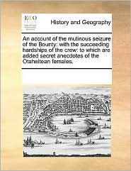 An account of the mutinous seizure of the Bounty: with the succeeding hardships of the crew: to which are added secret anecdotes of the Otaheitean females. - See Notes Multiple Contributors