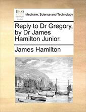 Reply to Dr Gregory, by Dr James Hamilton Junior. - Hamilton, James