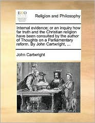 Internal evidence; or an inquiry how far truth and the Christian religion have been consulted by the author of Thoughts on a Parliamentary reform. By John Cartwright, ... - John Cartwright
