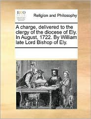 A charge, delivered to the clergy of the diocese of Ely. In August, 1722. By William late Lord Bishop of Ely. - See Notes Multiple Contributors