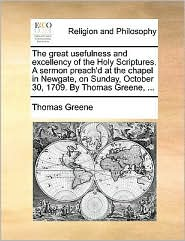 The great usefulness and excellency of the Holy Scriptures. A sermon preach'd at the chapel in Newgate, on Sunday, October 30, 1709. By Thomas Greene, ... - Thomas Greene