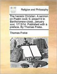 The heroick Christian. A sermon on Psalm cxxii. 9. preach'd in Bartholomew-close, January xxxi. 1713/14. Published with a preface. By Thomas Freke. - Thomas Freke