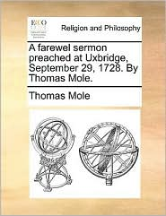 A Farewel Sermon Preached at Uxbridge, September 29, 1728. by Thomas Mole.