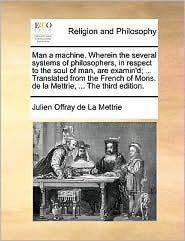 Man A Machine. Wherein The Several Systems Of Philosophers, In Respect To The Soul Of Man, Are Examin'd; ... Translated From The F