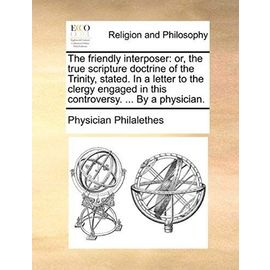 The Friendly Interposer: Or, the True Scripture Doctrine of the Trinity, Stated. in a Letter to the Clergy Engaged in This Controversy. ... by - Physician Philalethes