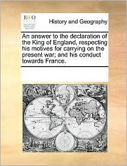 An Answer to the Declaration of the King of England, Respecting His Motives for Carrying on the Present War; And His Conduct Towards France.