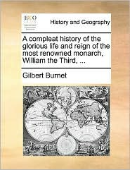 A Compleat History of the Glorious Life and Reign of the Most Renowned Monarch, William the Third, ...