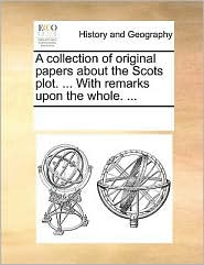 A Collection of Original Papers about the Scots Plot. ... with Remarks Upon the Whole. ...