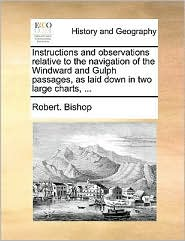 Instructions and observations relative to the navigation of the Windward and Gulph passages, as laid down in two large charts, . - Robert. Bishop