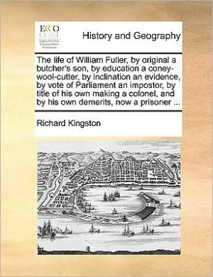 The life of William Fuller, by original a butcher's son, by education a coney-wool-cutter, by inclination an evidence, by vote of Parliament an impostor, by title of his own making a colonel, and by his own demerits, now a prisoner. - Richard Kingston