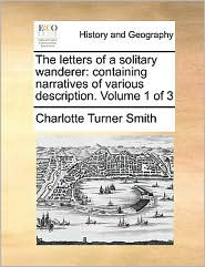 The Letters of a Solitary Wanderer: Containing Narratives of Various Description. Volume 1 of 3