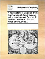 A New History of England; From the Invasion of Julius Csar, to the Accession of George III. Adorned with Cuts of All the Kings and Queens ...