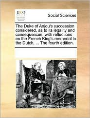 The Duke of Anjou's succession considered, as to its legality and consequences; with reflections on the French King's memorial to the Dutch, ... The fourth edition. - See Notes Multiple Contributors