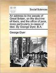 An address to the people of Great Britain, on the doctrine of libels, and the office of juror, more particularly in cases of libel. By George Dyer, B.A. - George Dyer
