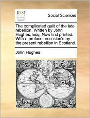 The complicated guilt of the late rebellion. Written by John Hughes, Esq; Now first printed. With a preface, occasion'd by the present rebellion in Scotland. - John Hughes