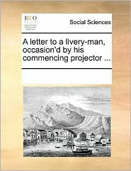 A letter to a livery-man, occasion'd by his commencing projector. - See Notes Multiple Contributors