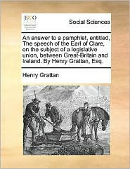 An answer to a pamphlet, entitled, The speech of the Earl of Clare, on the subject of a legislative union, between Great-Britain and Ireland. By Henry Grattan, Esq.