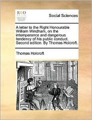 A letter to the Right Honourable William Windham, on the intemperance and dangerous tendency of his public conduct. Second edition. By Thomas Holcroft.